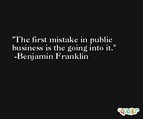 The first mistake in public business is the going into it. -Benjamin Franklin