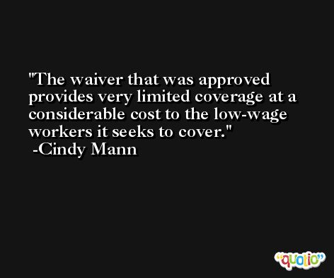 The waiver that was approved provides very limited coverage at a considerable cost to the low-wage workers it seeks to cover. -Cindy Mann