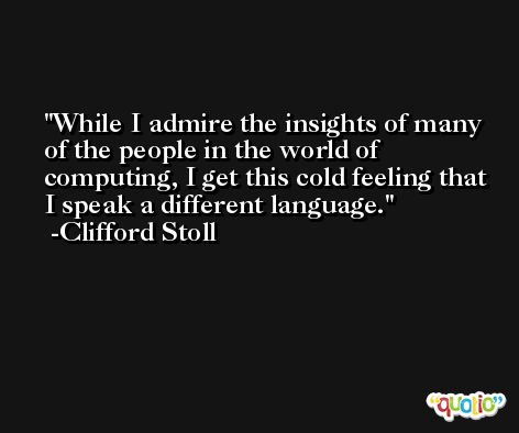 While I admire the insights of many of the people in the world of computing, I get this cold feeling that I speak a different language. -Clifford Stoll