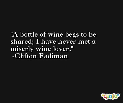 A bottle of wine begs to be shared; I have never met a miserly wine lover. -Clifton Fadiman