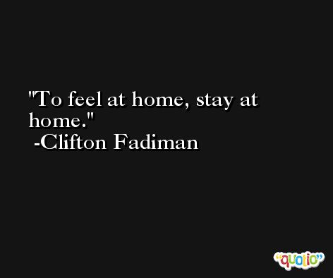 To feel at home, stay at home. -Clifton Fadiman