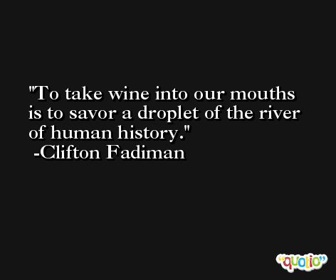 To take wine into our mouths is to savor a droplet of the river of human history. -Clifton Fadiman