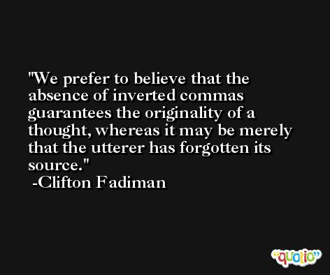We prefer to believe that the absence of inverted commas guarantees the originality of a thought, whereas it may be merely that the utterer has forgotten its source. -Clifton Fadiman