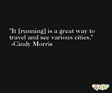 It [running] is a great way to travel and see various cities. -Cindy Morris