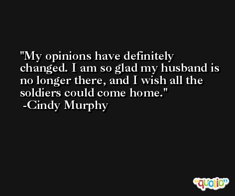 My opinions have definitely changed. I am so glad my husband is no longer there, and I wish all the soldiers could come home. -Cindy Murphy