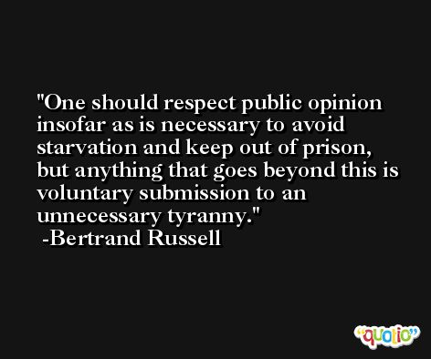 One should respect public opinion insofar as is necessary to avoid starvation and keep out of prison, but anything that goes beyond this is voluntary submission to an unnecessary tyranny. -Bertrand Russell
