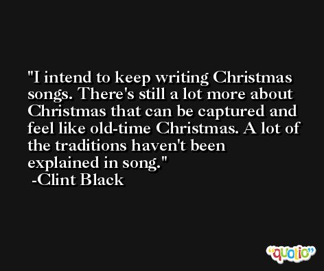 I intend to keep writing Christmas songs. There's still a lot more about Christmas that can be captured and feel like old-time Christmas. A lot of the traditions haven't been explained in song. -Clint Black