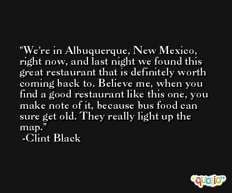We're in Albuquerque, New Mexico, right now, and last night we found this great restaurant that is definitely worth coming back to. Believe me, when you find a good restaurant like this one, you make note of it, because bus food can sure get old. They really light up the map. -Clint Black