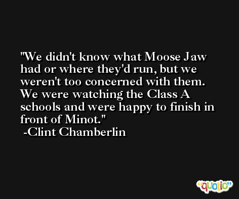 We didn't know what Moose Jaw had or where they'd run, but we weren't too concerned with them. We were watching the Class A schools and were happy to finish in front of Minot. -Clint Chamberlin