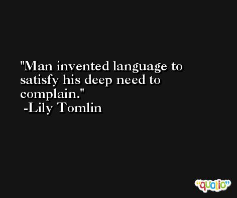 Man invented language to satisfy his deep need to complain. -Lily Tomlin