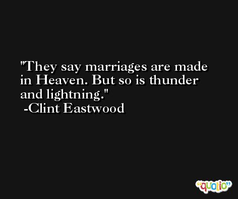 They say marriages are made in Heaven. But so is thunder and lightning. -Clint Eastwood