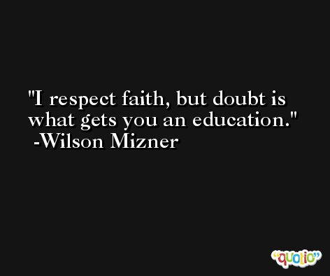 I respect faith, but doubt is what gets you an education. -Wilson Mizner