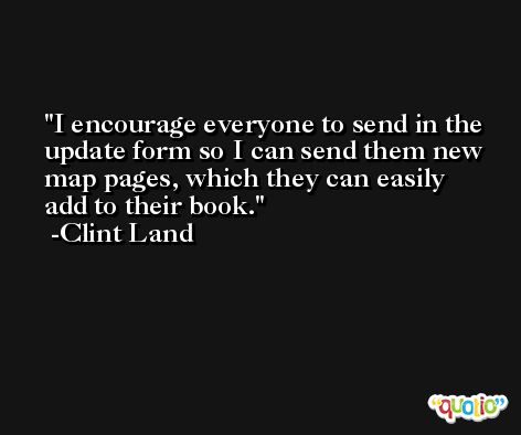 I encourage everyone to send in the update form so I can send them new map pages, which they can easily add to their book. -Clint Land