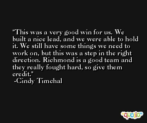 This was a very good win for us. We built a nice lead, and we were able to hold it. We still have some things we need to work on, but this was a step in the right direction. Richmond is a good team and they really fought hard, so give them credit. -Cindy Timchal