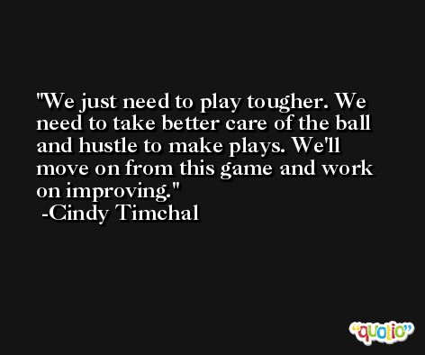 We just need to play tougher. We need to take better care of the ball and hustle to make plays. We'll move on from this game and work on improving. -Cindy Timchal