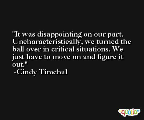 It was disappointing on our part. Uncharacteristically, we turned the ball over in critical situations. We just have to move on and figure it out. -Cindy Timchal