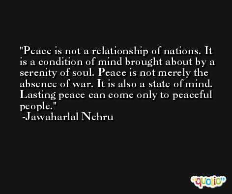 Peace is not a relationship of nations. It is a condition of mind brought about by a serenity of soul. Peace is not merely the absence of war. It is also a state of mind. Lasting peace can come only to peaceful people. -Jawaharlal Nehru