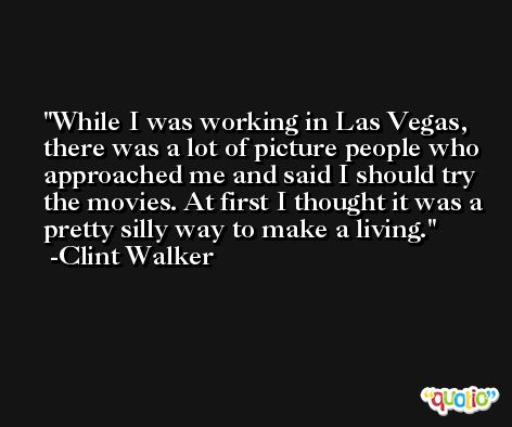 While I was working in Las Vegas, there was a lot of picture people who approached me and said I should try the movies. At first I thought it was a pretty silly way to make a living. -Clint Walker