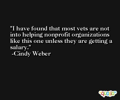 I have found that most vets are not into helping nonprofit organizations like this one unless they are getting a salary. -Cindy Weber