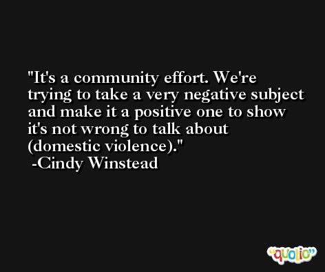 It's a community effort. We're trying to take a very negative subject and make it a positive one to show it's not wrong to talk about (domestic violence). -Cindy Winstead