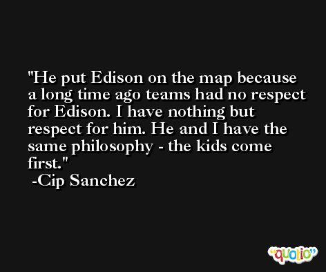 He put Edison on the map because a long time ago teams had no respect for Edison. I have nothing but respect for him. He and I have the same philosophy - the kids come first. -Cip Sanchez