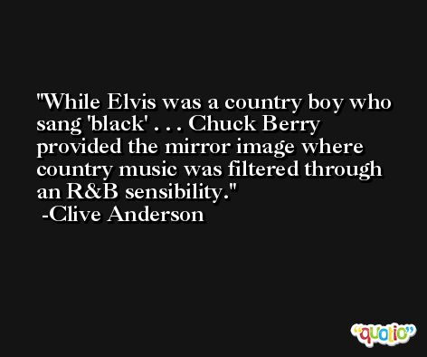 While Elvis was a country boy who sang 'black' . . . Chuck Berry provided the mirror image where country music was filtered through an R&B sensibility. -Clive Anderson