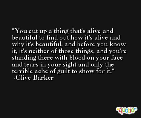 You cut up a thing that's alive and beautiful to find out how it's alive and why it's beautiful, and before you know it, it's neither of those things, and you're standing there with blood on your face and tears in your sight and only the terrible ache of guilt to show for it. -Clive Barker
