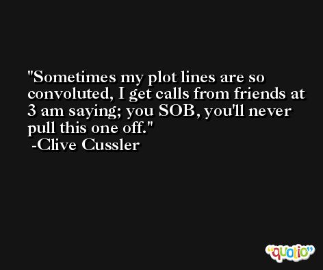 Sometimes my plot lines are so convoluted, I get calls from friends at 3 am saying; you SOB, you'll never pull this one off. -Clive Cussler