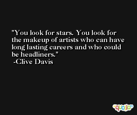 You look for stars. You look for the makeup of artists who can have long lasting careers and who could be headliners. -Clive Davis