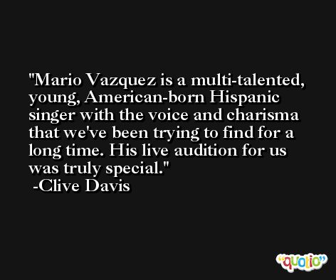 Mario Vazquez is a multi-talented, young, American-born Hispanic singer with the voice and charisma that we've been trying to find for a long time. His live audition for us was truly special. -Clive Davis
