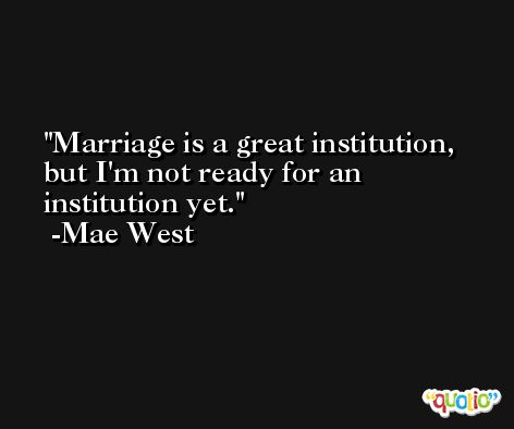 Marriage is a great institution, but I'm not ready for an institution yet. -Mae West