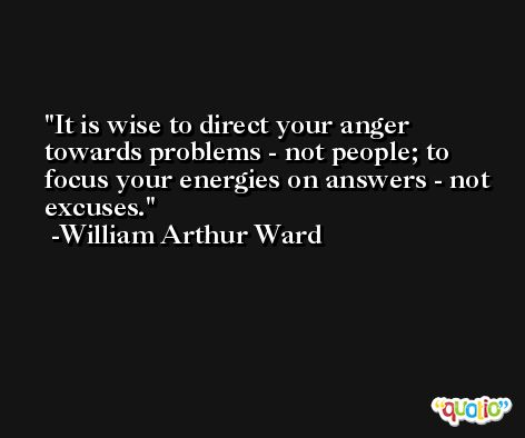 It is wise to direct your anger towards problems - not people; to focus your energies on answers - not excuses. -William Arthur Ward
