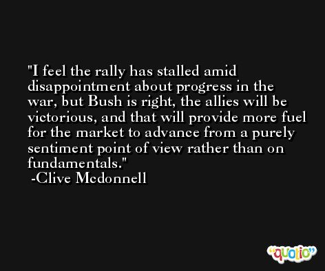 I feel the rally has stalled amid disappointment about progress in the war, but Bush is right, the allies will be victorious, and that will provide more fuel for the market to advance from a purely sentiment point of view rather than on fundamentals. -Clive Mcdonnell