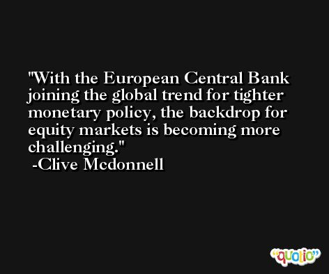 With the European Central Bank joining the global trend for tighter monetary policy, the backdrop for equity markets is becoming more challenging. -Clive Mcdonnell