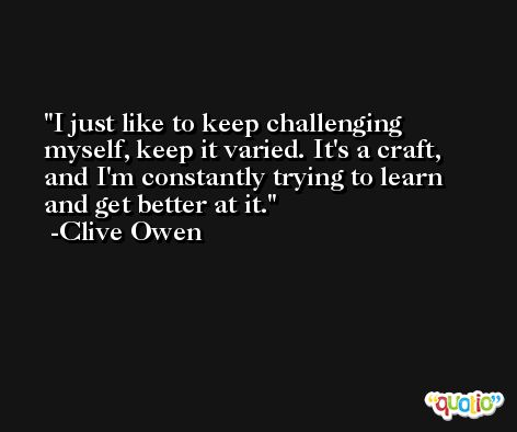 I just like to keep challenging myself, keep it varied. It's a craft, and I'm constantly trying to learn and get better at it. -Clive Owen