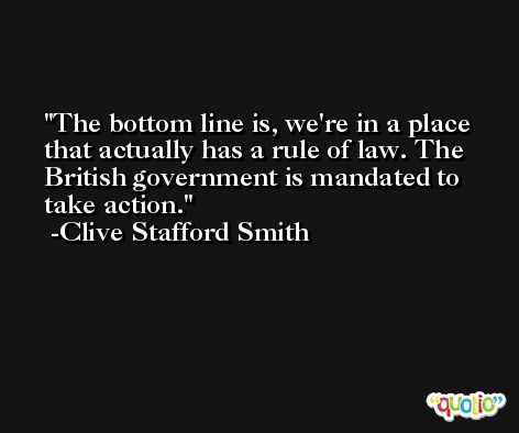 The bottom line is, we're in a place that actually has a rule of law. The British government is mandated to take action. -Clive Stafford Smith