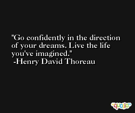 Go confidently in the direction of your dreams. Live the life you've imagined. -Henry David Thoreau