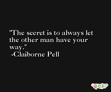 The secret is to always let the other man have your way. -Claiborne Pell
