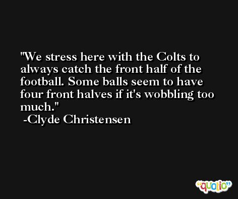 We stress here with the Colts to always catch the front half of the football. Some balls seem to have four front halves if it's wobbling too much. -Clyde Christensen