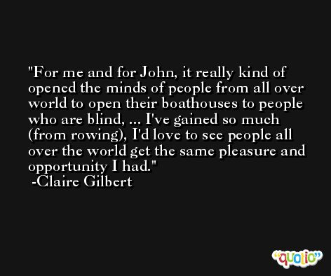 For me and for John, it really kind of opened the minds of people from all over world to open their boathouses to people who are blind, ... I've gained so much (from rowing), I'd love to see people all over the world get the same pleasure and opportunity I had. -Claire Gilbert