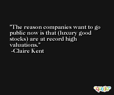 The reason companies want to go public now is that (luxury good stocks) are at record high valuations. -Claire Kent