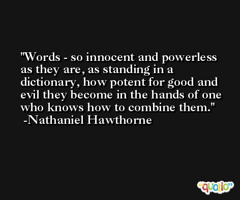 Words - so innocent and powerless as they are, as standing in a dictionary, how potent for good and evil they become in the hands of one who knows how to combine them. -Nathaniel Hawthorne