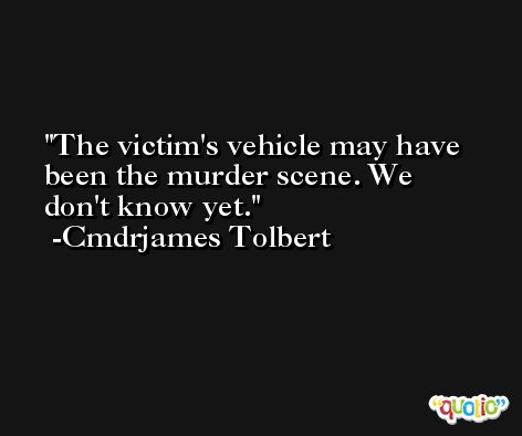 The victim's vehicle may have been the murder scene. We don't know yet. -Cmdrjames Tolbert