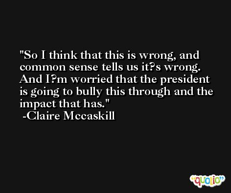 So I think that this is wrong, and common sense tells us it?s wrong. And I?m worried that the president is going to bully this through and the impact that has. -Claire Mccaskill