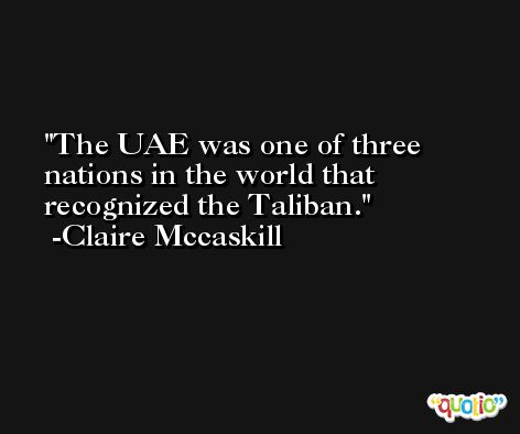 The UAE was one of three nations in the world that recognized the Taliban. -Claire Mccaskill