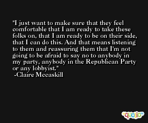 I just want to make sure that they feel comfortable that I am ready to take these folks on, that I am ready to be on their side, that I can do this. And that means listening to them and reassuring them that I'm not going to be afraid to say no to anybody in my party, anybody in the Republican Party or any lobbyist. -Claire Mccaskill