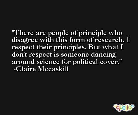 There are people of principle who disagree with this form of research. I respect their principles. But what I don't respect is someone dancing around science for political cover. -Claire Mccaskill