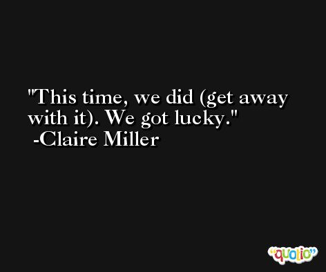 This time, we did (get away with it). We got lucky. -Claire Miller