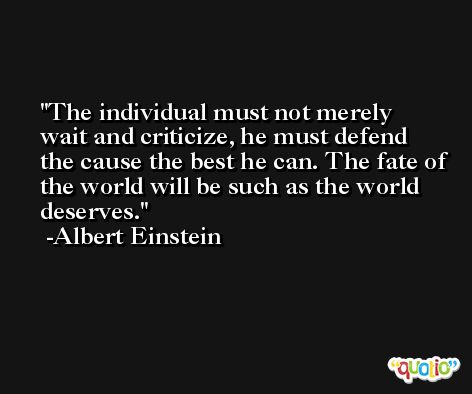 The individual must not merely wait and criticize, he must defend the cause the best he can. The fate of the world will be such as the world deserves. -Albert Einstein