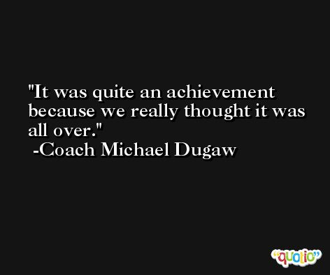 It was quite an achievement because we really thought it was all over. -Coach Michael Dugaw